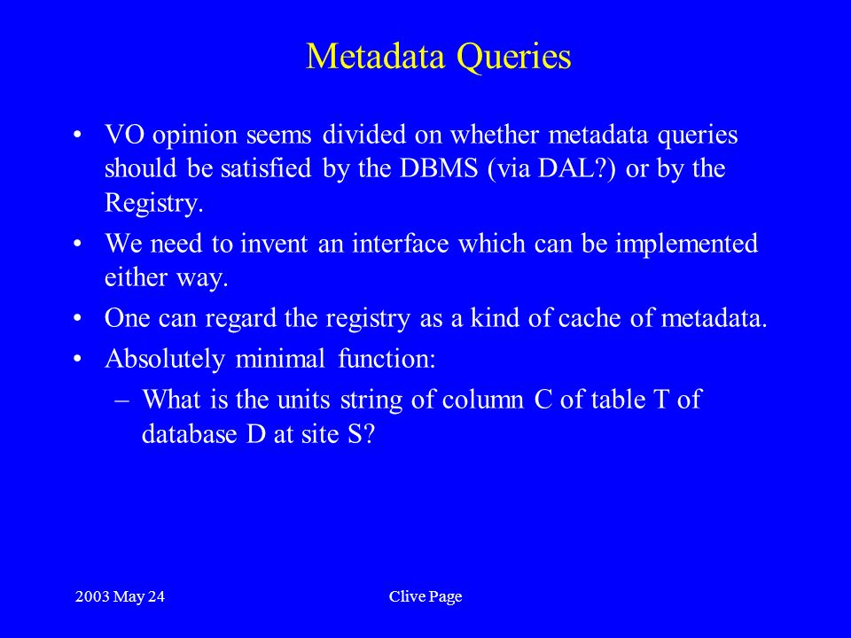 2003 May 24Clive Page Metadata Queries VO opinion seems divided on whether metadata queries should be satisfied by the DBMS (via DAL?) or by the Registry.
