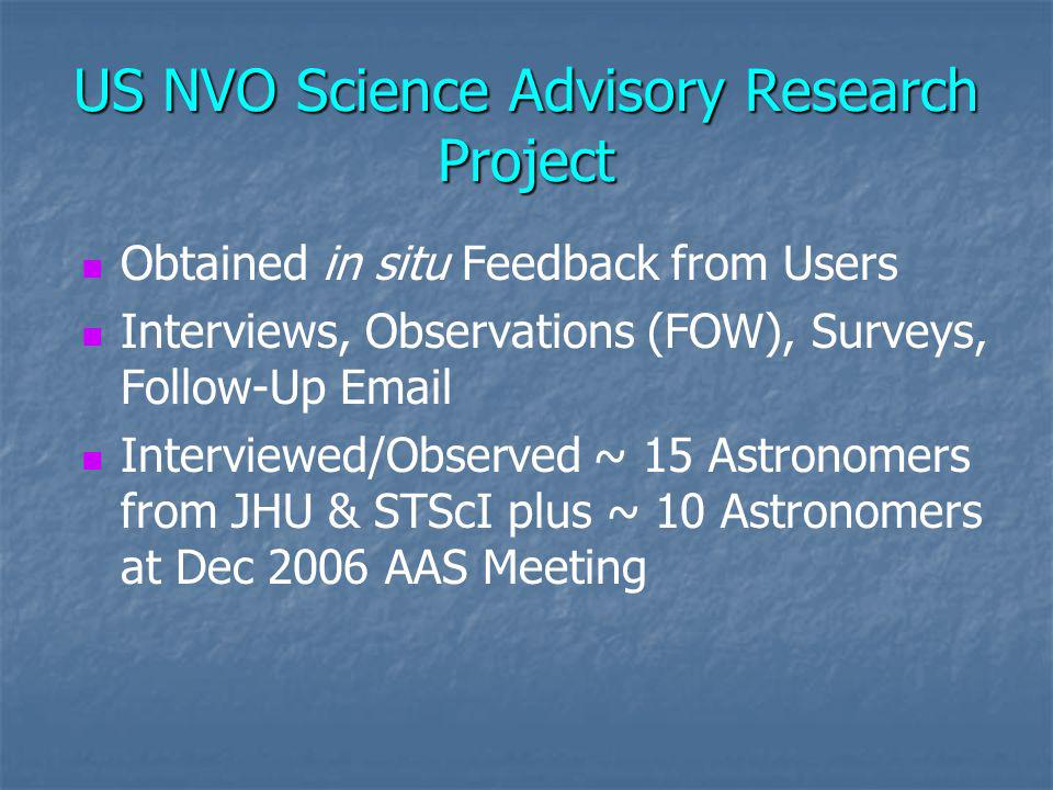 US NVO Science Advisory Research Project Obtained in situ Feedback from Users Interviews, Observations (FOW), Surveys, Follow-Up Email Interviewed/Observed ~ 15 Astronomers from JHU & STScI plus ~ 10 Astronomers at Dec 2006 AAS Meeting