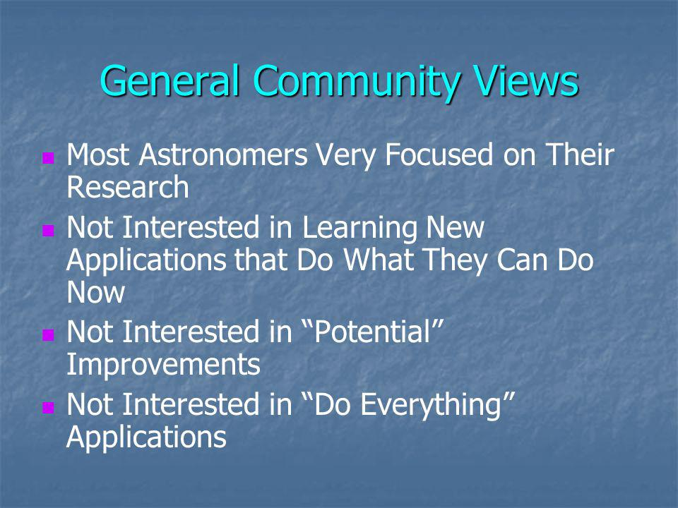 General Community Views Most Astronomers Very Focused on Their Research Not Interested in Learning New Applications that Do What They Can Do Now Not Interested in Potential Improvements Not Interested in Do Everything Applications