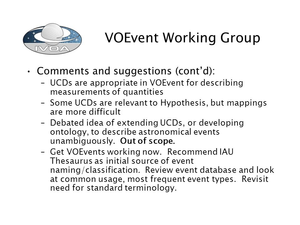 VOEvent Working Group Comments and suggestions (contd): –UCDs are appropriate in VOEvent for describing measurements of quantities –Some UCDs are relevant to Hypothesis, but mappings are more difficult –Debated idea of extending UCDs, or developing ontology, to describe astronomical events unambiguously.
