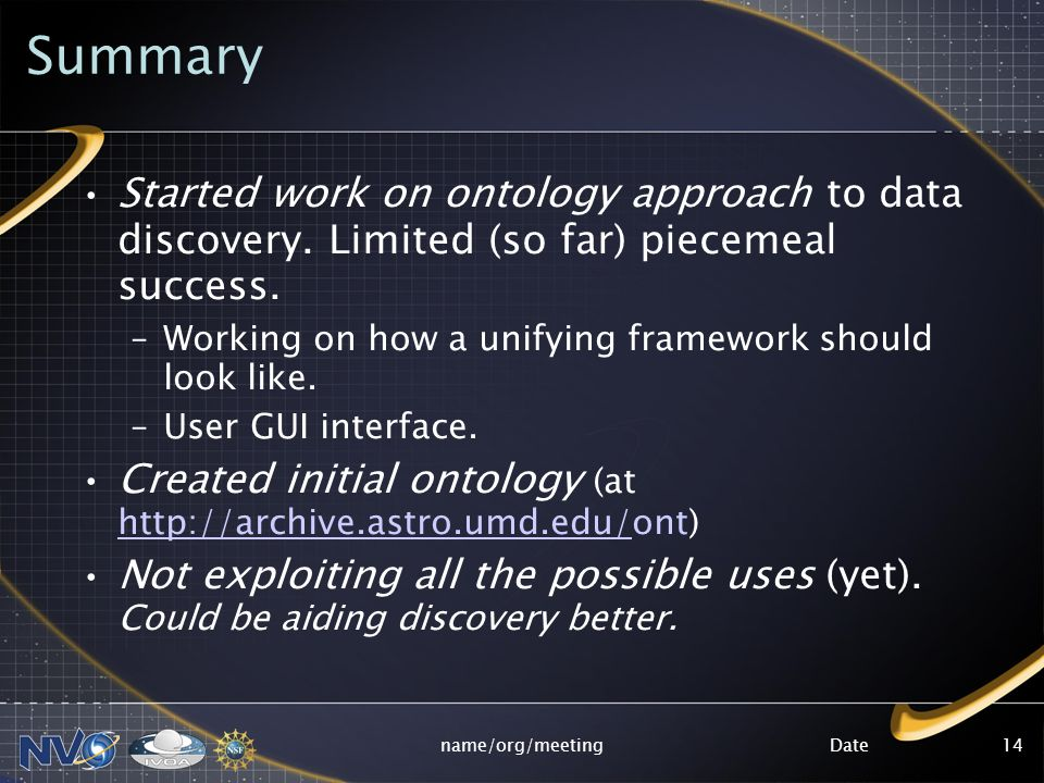 Datename/org/meeting14 Summary Started work on ontology approach to data discovery. Limited (so far) piecemeal success. –Working on how a unifying fra