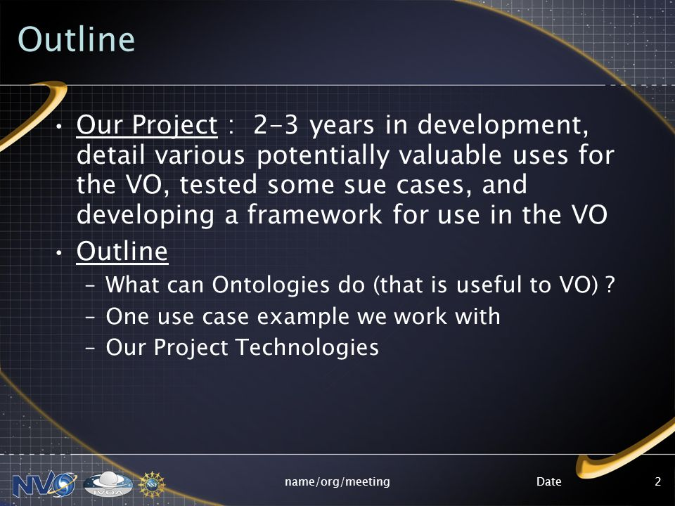 Datename/org/meeting2 Outline Our Project : 2-3 years in development, detail various potentially valuable uses for the VO, tested some sue cases, and developing a framework for use in the VO Outline –What can Ontologies do (that is useful to VO) .