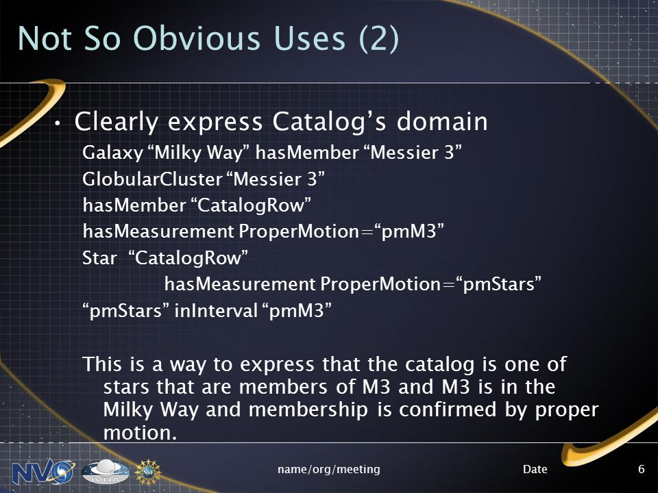 Datename/org/meeting6 Not So Obvious Uses (2) Clearly express Catalogs domain Galaxy Milky Way hasMember Messier 3 GlobularCluster Messier 3 hasMember CatalogRow hasMeasurement ProperMotion=pmM3 Star CatalogRow hasMeasurement ProperMotion=pmStars pmStars inInterval pmM3 This is a way to express that the catalog is one of stars that are members of M3 and M3 is in the Milky Way and membership is confirmed by proper motion.