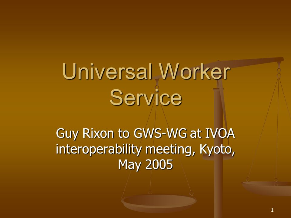 1 Universal Worker Service Guy Rixon to GWS-WG at IVOA interoperability meeting, Kyoto, May 2005