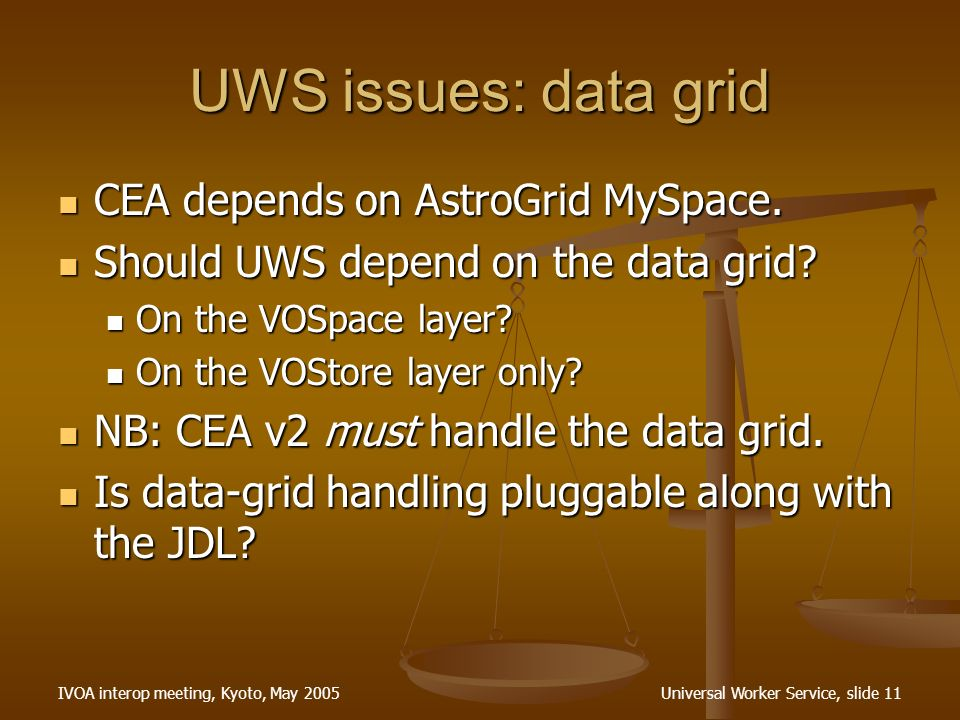 IVOA interop meeting, Kyoto, May 2005Universal Worker Service, slide 11 UWS issues: data grid CEA depends on AstroGrid MySpace.