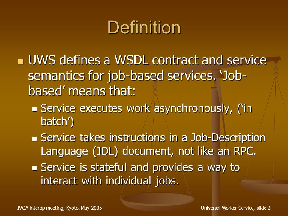 IVOA interop meeting, Kyoto, May 2005Universal Worker Service, slide 2 Definition UWS defines a WSDL contract and service semantics for job-based services.