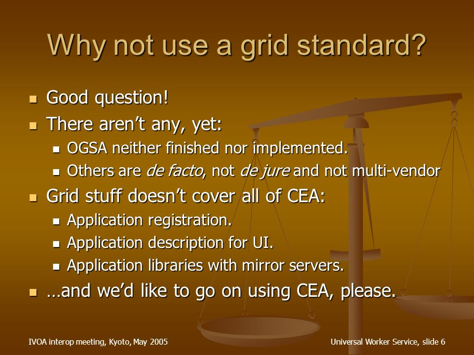 IVOA interop meeting, Kyoto, May 2005Universal Worker Service, slide 6 Why not use a grid standard.