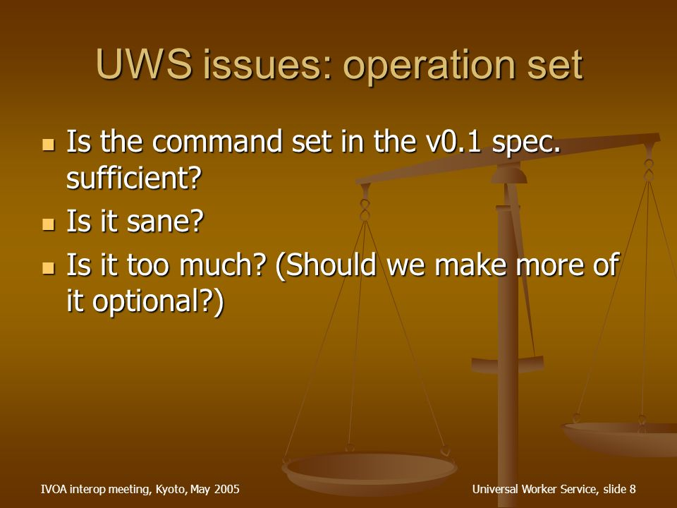 IVOA interop meeting, Kyoto, May 2005Universal Worker Service, slide 9 UWS issues: pluggable JDL Is it sensible to have a WSDL that allows any JDL.
