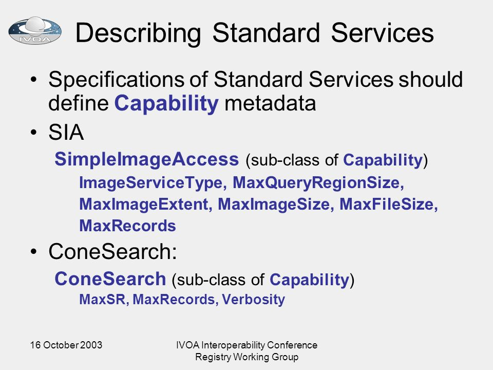 16 October 2003IVOA Interoperability Conference Registry Working Group Describing Standard Services Specifications of Standard Services should define Capability metadata SIA SimpleImageAccess (sub-class of Capability) ImageServiceType, MaxQueryRegionSize, MaxImageExtent, MaxImageSize, MaxFileSize, MaxRecords ConeSearch: ConeSearch (sub-class of Capability) MaxSR, MaxRecords, Verbosity