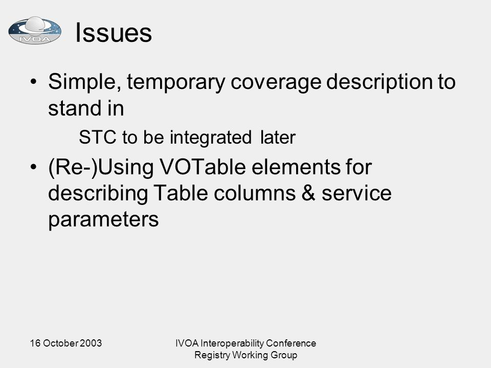 16 October 2003IVOA Interoperability Conference Registry Working Group Issues Simple, temporary coverage description to stand in STC to be integrated later (Re-)Using VOTable elements for describing Table columns & service parameters