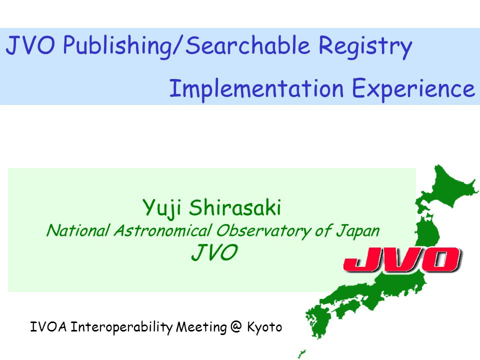 Yuji Shirasaki National Astronomical Observatory of Japan JVO JVO Publishing/Searchable Registry Implementation Experience IVOA Interoperability Meeting @ Kyoto