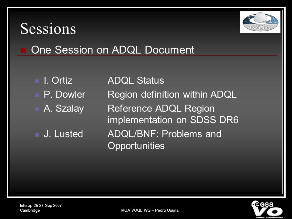 Interop Sep 2007 CambridgeIVOA VOQL WG – Pedro Osuna Sessions One Session on ADQL Document I.