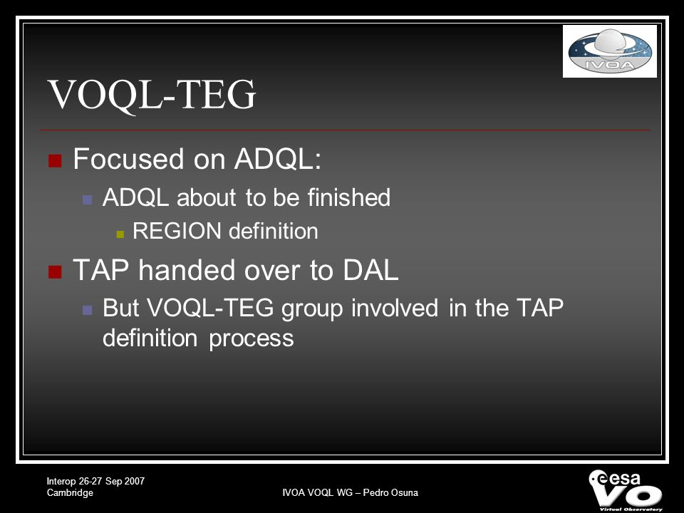Interop Sep 2007 CambridgeIVOA VOQL WG – Pedro Osuna VOQL-TEG Focused on ADQL: ADQL about to be finished REGION definition TAP handed over to DAL But VOQL-TEG group involved in the TAP definition process