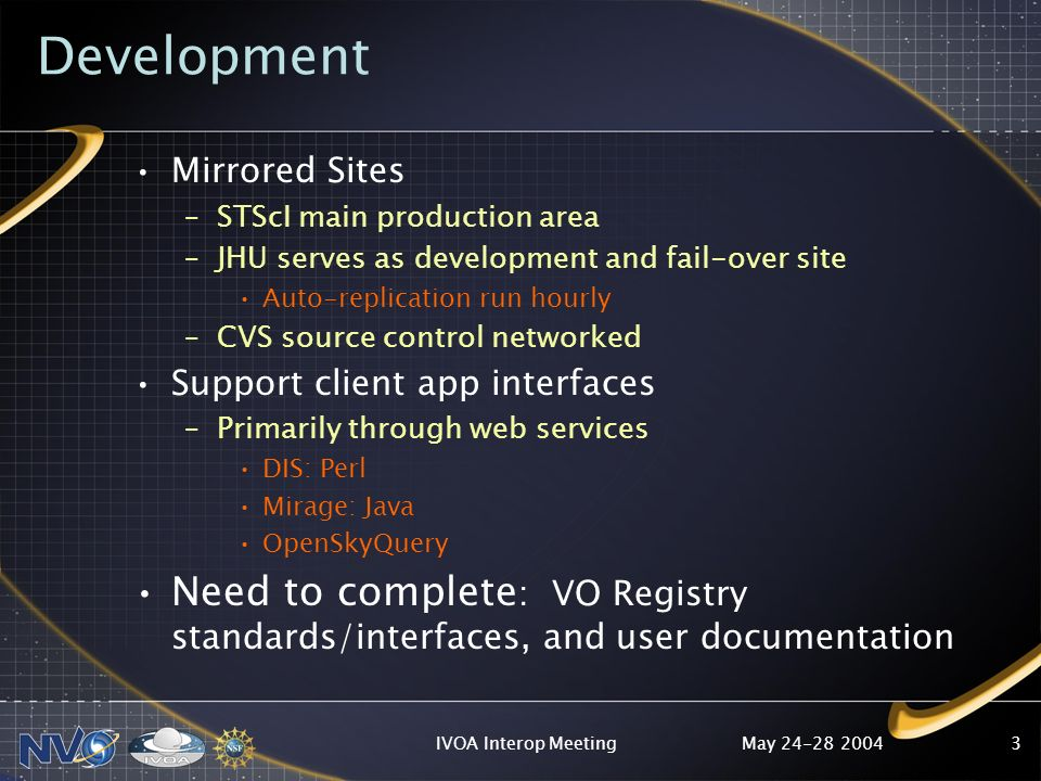 May IVOA Interop Meeting3 Development Mirrored Sites –STScI main production area –JHU serves as development and fail-over site Auto-replication run hourly –CVS source control networked Support client app interfaces –Primarily through web services DIS: Perl Mirage: Java OpenSkyQuery Need to complete : VO Registry standards/interfaces, and user documentation