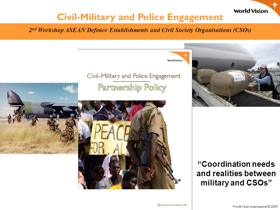 Civil-Military and Police Engagement 2 nd Workshop ASEAN Defence Establishments and Civil Society Organisations (CSOs) World Vision International © 2009 Coordination needs and realities between military and CSOs