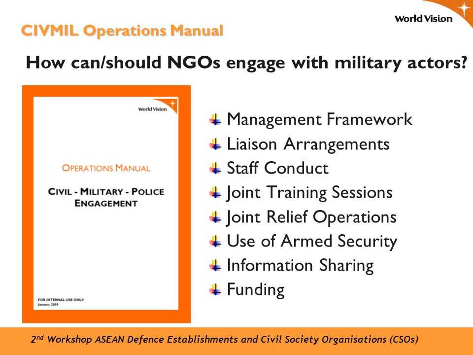 Management Framework Liaison Arrangements Staff Conduct Joint Training Sessions Joint Relief Operations Use of Armed Security Information Sharing Funding CIVMIL Operations Manual How can/should NGOs engage with military actors.