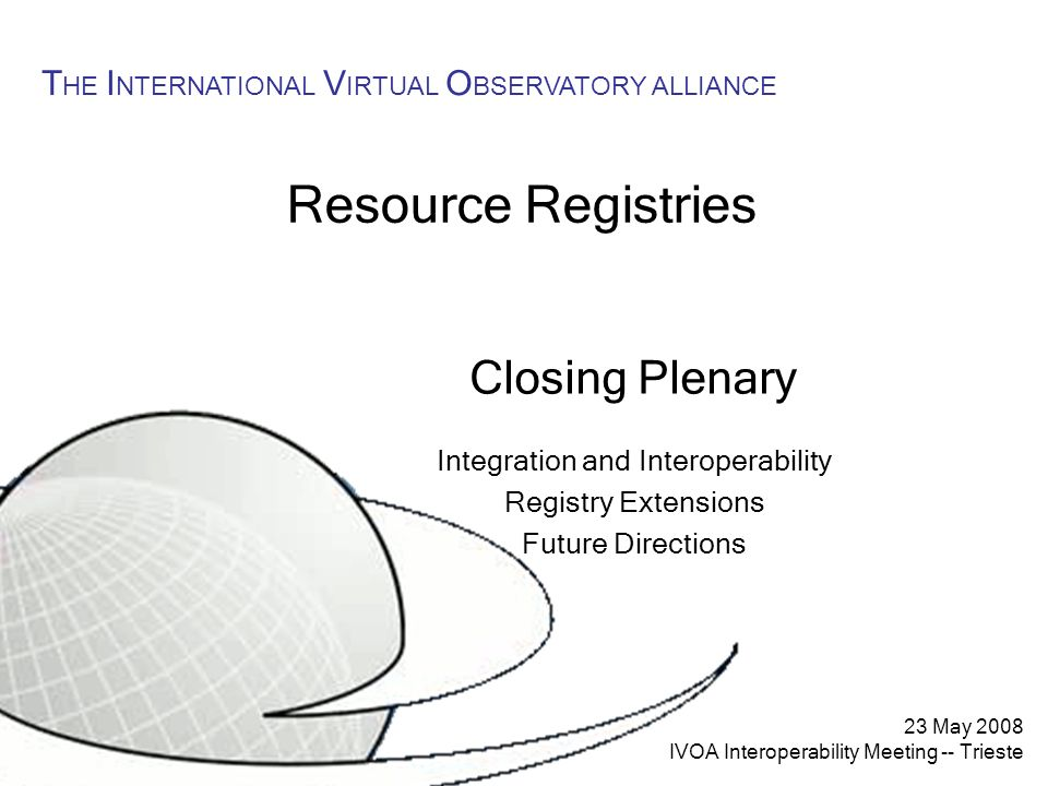23 May 2008 IVOA Interoperability Meeting -- Trieste T HE I NTERNATIONAL V IRTUAL O BSERVATORY ALLIANCE Resource Registries Closing Plenary Integration and Interoperability Registry Extensions Future Directions