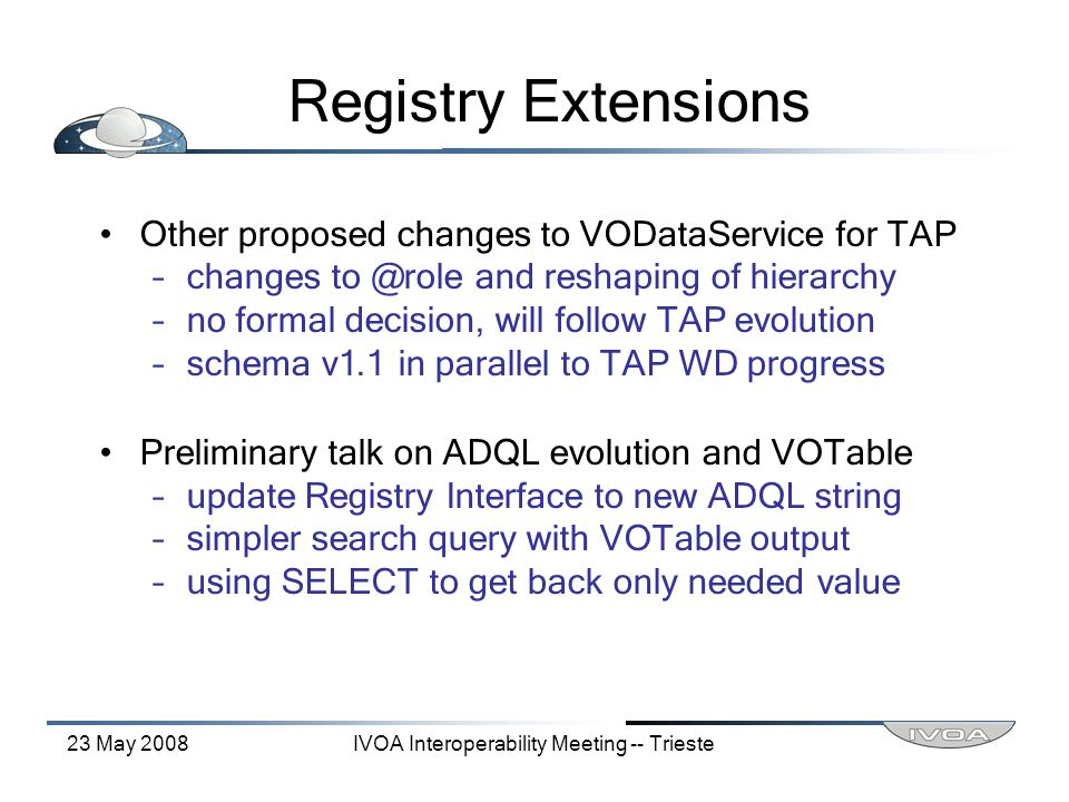 23 May 2008IVOA Interoperability Meeting -- Trieste Registry Extensions Other proposed changes to VODataService for TAP –changes to @role and reshaping of hierarchy –no formal decision, will follow TAP evolution –schema v1.1 in parallel to TAP WD progress Preliminary talk on ADQL evolution and VOTable –update Registry Interface to new ADQL string –simpler search query with VOTable output –using SELECT to get back only needed value