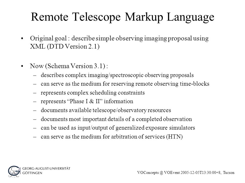 VOConcepts @ VOEvent 2005-12-05T13:30:00+8, Tucson Remote Telescope Markup Language Original goal : describe simple observing imaging proposal using XML (DTD Version 2.1) Now (Schema Version 3.1) : –describes complex imaging/spectroscopic observing proposals –can serve as the medium for reserving remote observing time-blocks –represents complex scheduling constraints –represents Phase I & II information –documents available telescope/observatory resources –documents most important details of a completed observation –can be used as input/output of generalized exposure simulators –can serve as the medium for arbitration of services (HTN)