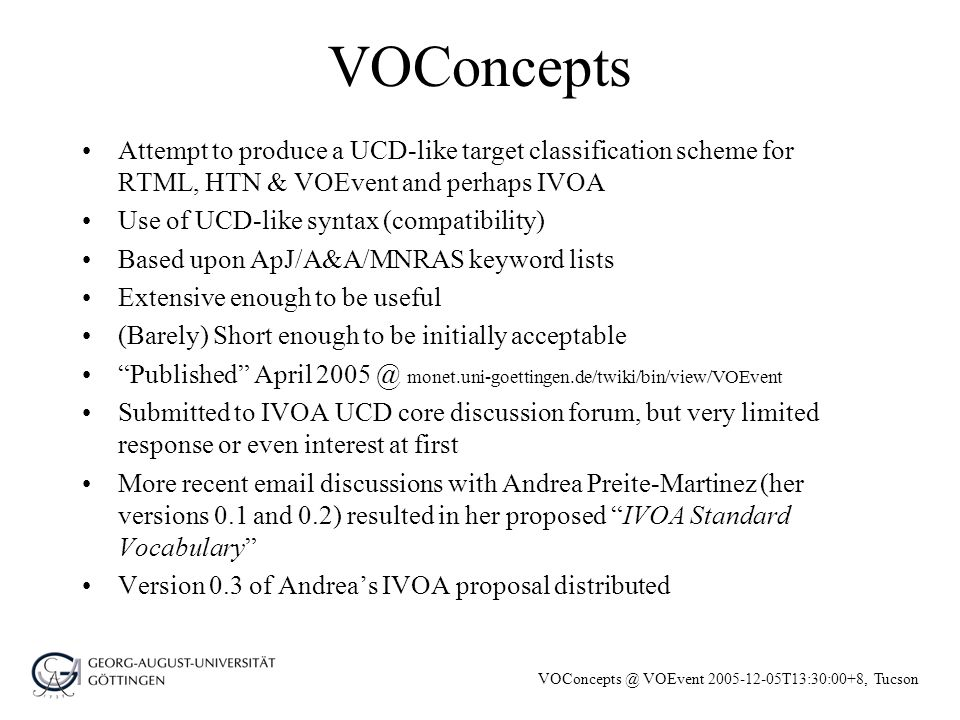 VOConcepts @ VOEvent 2005-12-05T13:30:00+8, Tucson Syntactical Basis of VOConcepts Use of normal vocabulary, minimal abbreviations, standard hyphenation and capitalization (Herbig-Haro, supernovaRemnant) Primary list of (mostly plural) general groupings –process (physical processes, events, features), Sun, solarSystem, stars, ISM, Galaxy, galaxies, cosmology List of (mostly singular) sub-groupings (e.g.