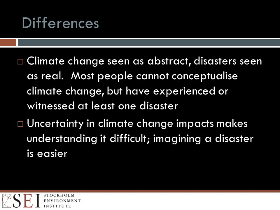 Differences Climate change seen as abstract, disasters seen as real. Most people cannot conceptualise climate change, but have experienced or witnesse