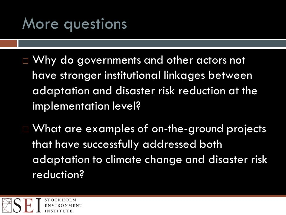 More questions Why do governments and other actors not have stronger institutional linkages between adaptation and disaster risk reduction at the impl