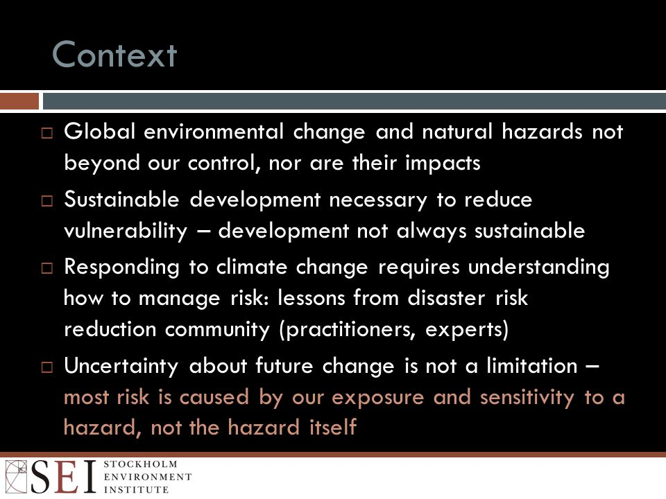 Context Global environmental change and natural hazards not beyond our control, nor are their impacts Sustainable development necessary to reduce vulnerability – development not always sustainable Responding to climate change requires understanding how to manage risk: lessons from disaster risk reduction community (practitioners, experts) Uncertainty about future change is not a limitation – most risk is caused by our exposure and sensitivity to a hazard, not the hazard itself