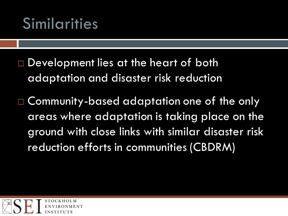 Similarities Development lies at the heart of both adaptation and disaster risk reduction Community-based adaptation one of the only areas where adaptation is taking place on the ground with close links with similar disaster risk reduction efforts in communities (CBDRM)