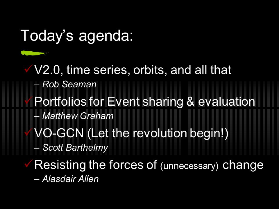 Todays agenda: V2.0, time series, orbits, and all that – Rob Seaman Portfolios for Event sharing & evaluation – Matthew Graham VO-GCN (Let the revolution begin!) – Scott Barthelmy Resisting the forces of (unnecessary) change – Alasdair Allen