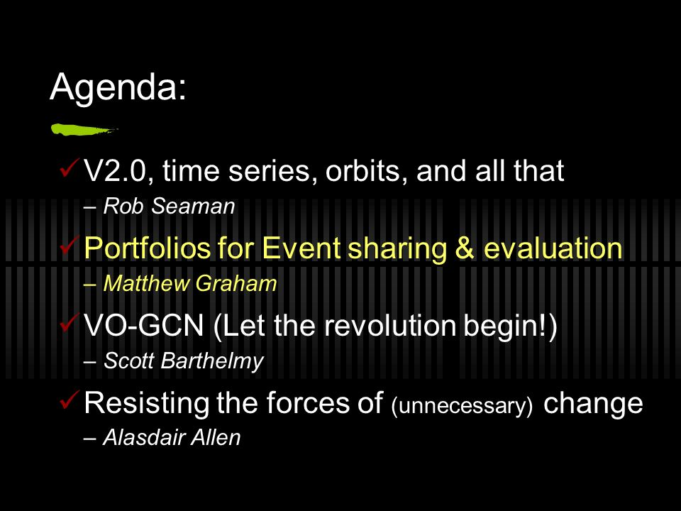 Agenda: V2.0, time series, orbits, and all that – Rob Seaman Portfolios for Event sharing & evaluation – Matthew Graham VO-GCN (Let the revolution begin!) – Scott Barthelmy Resisting the forces of (unnecessary) change – Alasdair Allen