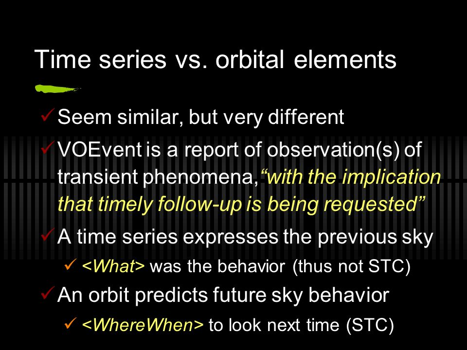 Time series vs. orbital elements Seem similar, but very different VOEvent is a report of observation(s) of transient phenomena,with the implication th