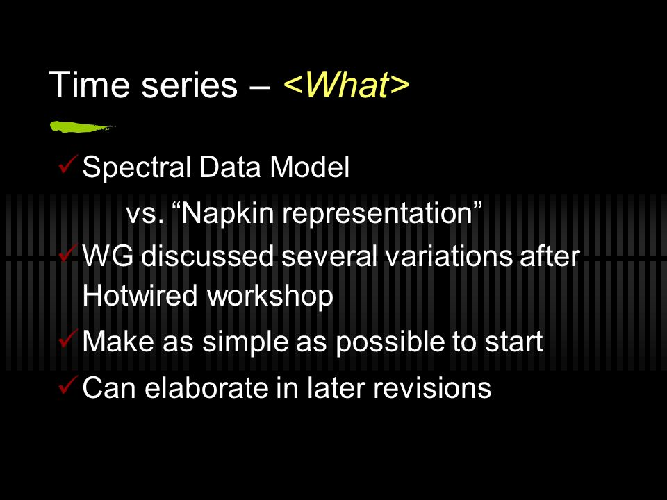 Time series – Spectral Data Model vs. Napkin representation WG discussed several variations after Hotwired workshop Make as simple as possible to star