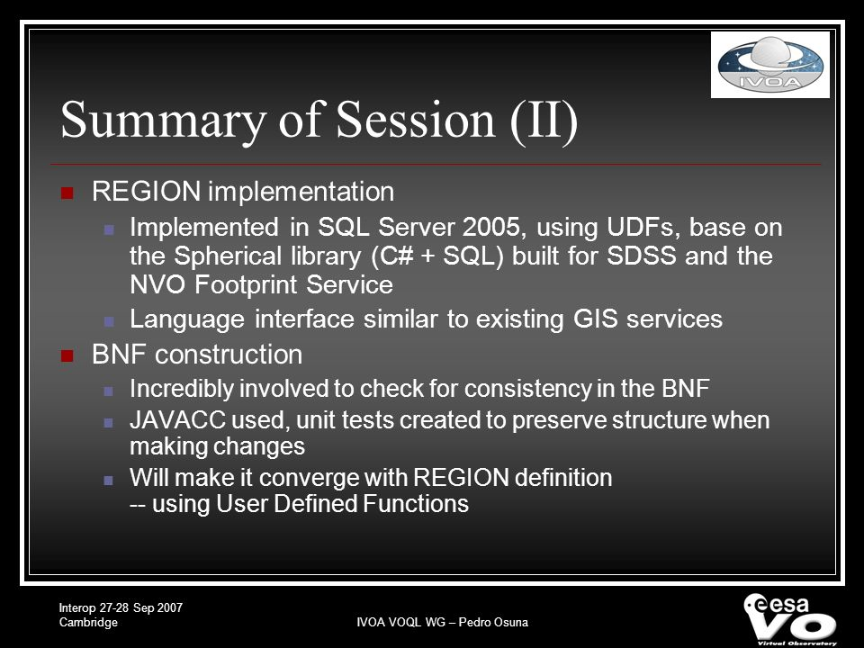 Interop 27-28 Sep 2007 CambridgeIVOA VOQL WG – Pedro Osuna Summary of Session (II) REGION implementation Implemented in SQL Server 2005, using UDFs, base on the Spherical library (C# + SQL) built for SDSS and the NVO Footprint Service Language interface similar to existing GIS services BNF construction Incredibly involved to check for consistency in the BNF JAVACC used, unit tests created to preserve structure when making changes Will make it converge with REGION definition -- using User Defined Functions