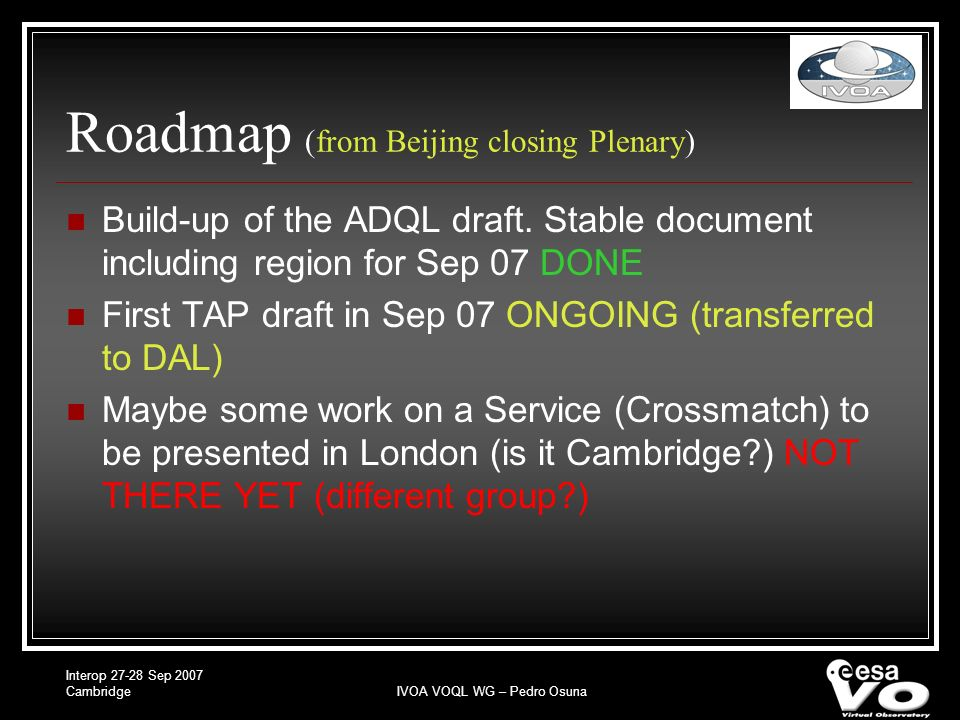 Interop 27-28 Sep 2007 CambridgeIVOA VOQL WG – Pedro Osuna Roadmap (Current) No major issues found; nearly ready Inputs to the list expected next couple of weeks Finalizing agreements and wrapping up document by the end of Oct 2007 Beginning of standardisation process to be initiated in Nov 2007 Definitive doc for approval ready before the end of the year