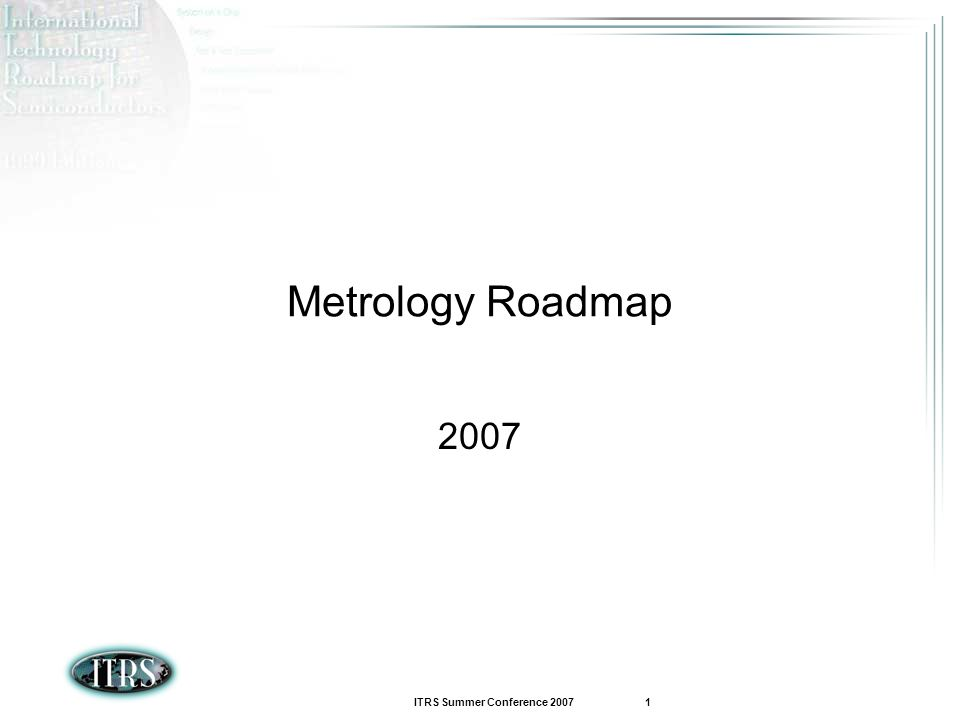 ITRS Summer Conference 2007 1 Metrology Roadmap 2007