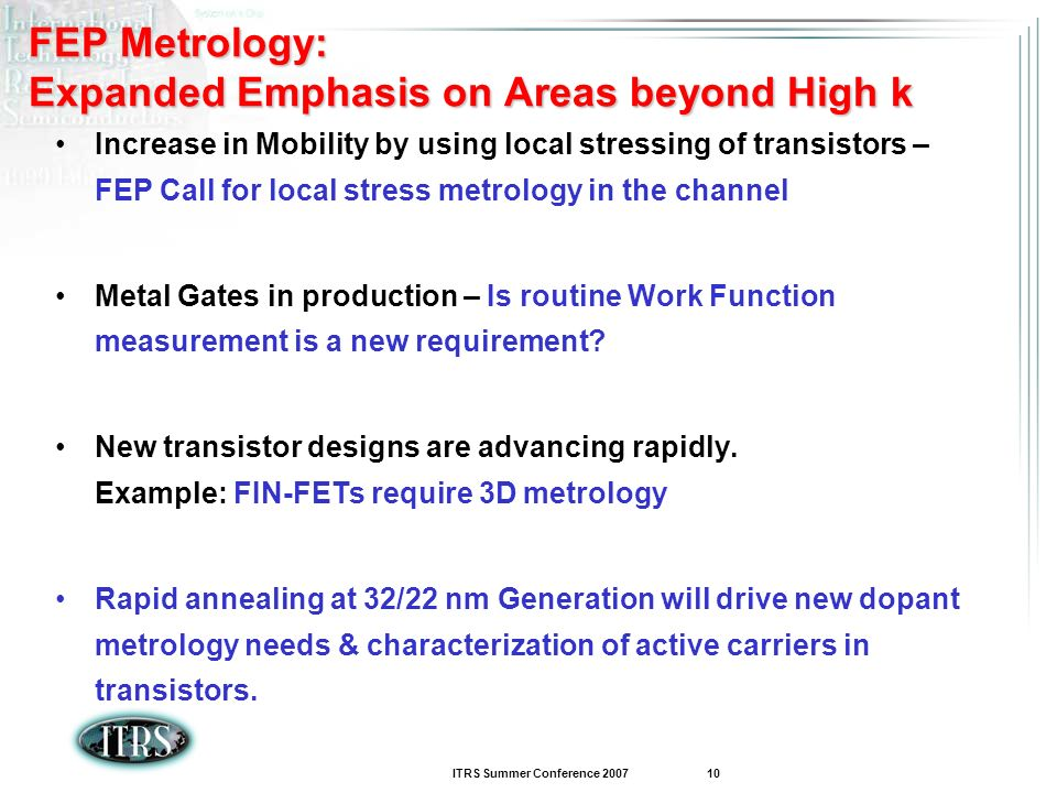 ITRS Summer Conference 2007 10 FEP Metrology: Expanded Emphasis on Areas beyond High k Increase in Mobility by using local stressing of transistors –