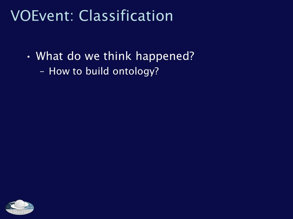 VOEvent: Classification What do we think happened –How to build ontology