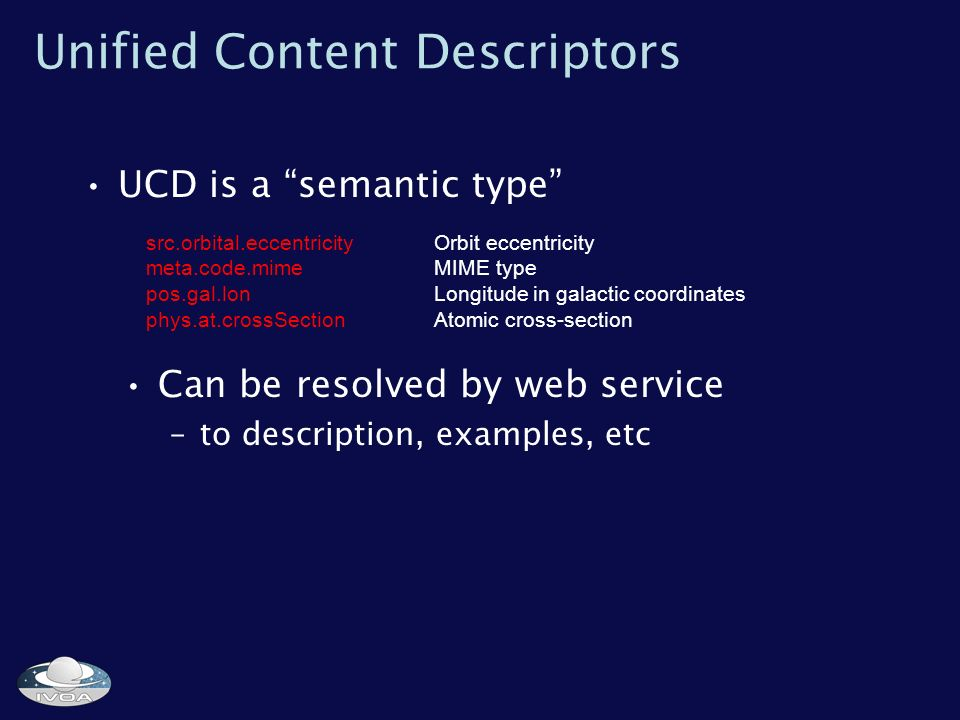 Unified Content Descriptors UCD is a semantic type src.orbital.eccentricityOrbit eccentricity meta.code.mimeMIME type pos.gal.lonLongitude in galactic coordinates phys.at.crossSectionAtomic cross-section Can be resolved by web service –to description, examples, etc