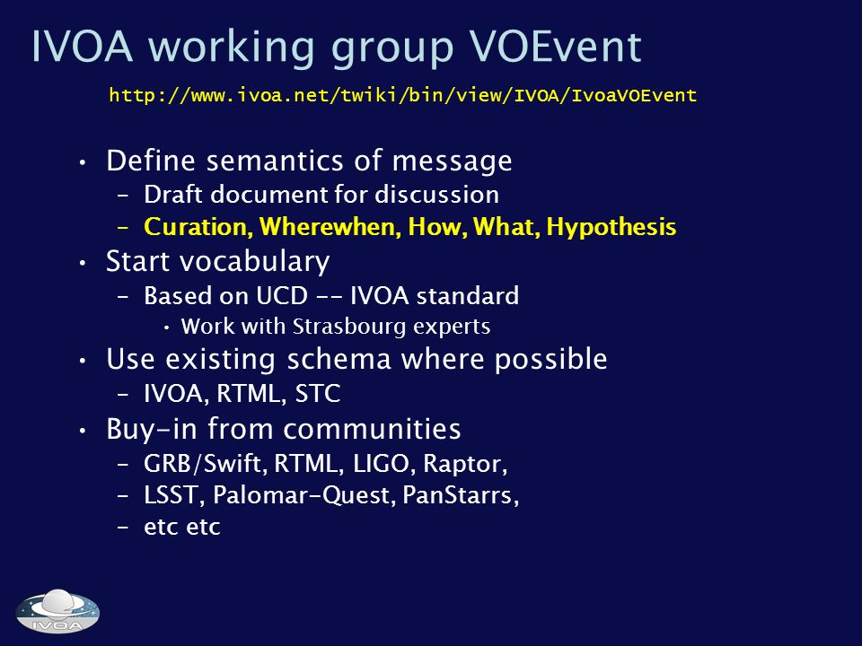 IVOA working group VOEvent Define semantics of message –Draft document for discussion –Curation, Wherewhen, How, What, Hypothesis Start vocabulary –Based on UCD -- IVOA standard Work with Strasbourg experts Use existing schema where possible –IVOA, RTML, STC Buy-in from communities –GRB/Swift, RTML, LIGO, Raptor, –LSST, Palomar-Quest, PanStarrs, –etc etc