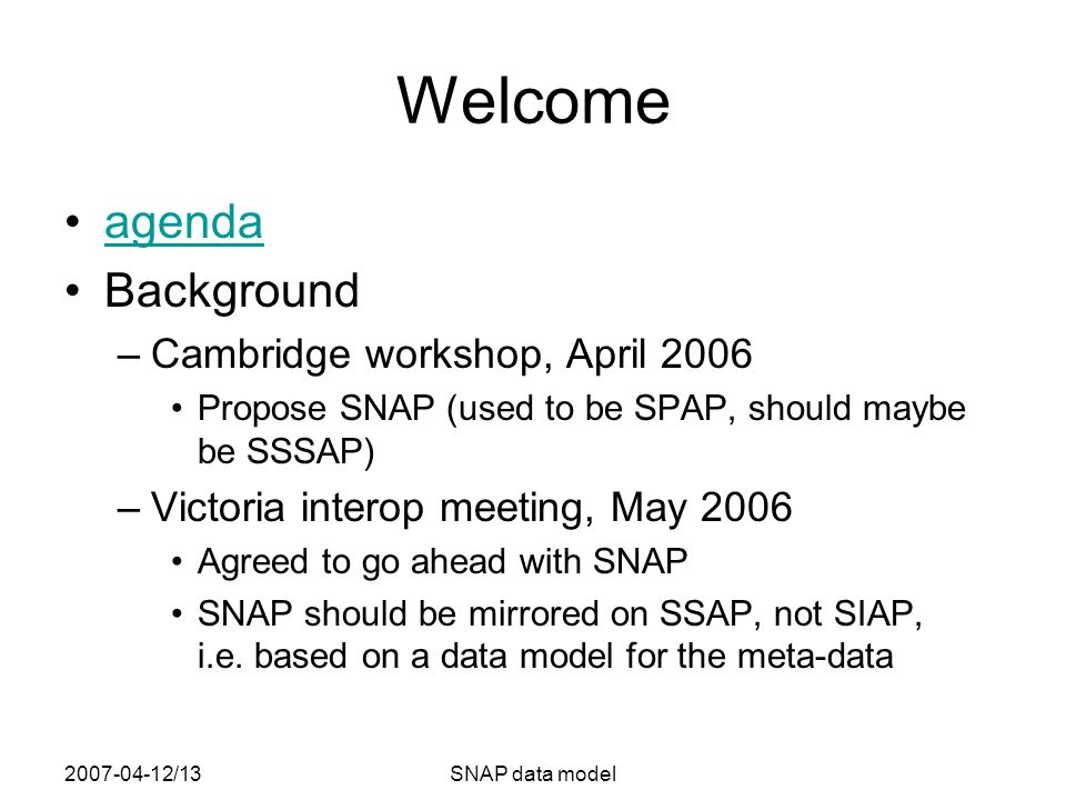 2007-04-12/13SNAP data model Welcome agenda Background –Cambridge workshop, April 2006 Propose SNAP (used to be SPAP, should maybe be SSSAP) –Victoria interop meeting, May 2006 Agreed to go ahead with SNAP SNAP should be mirrored on SSAP, not SIAP, i.e.