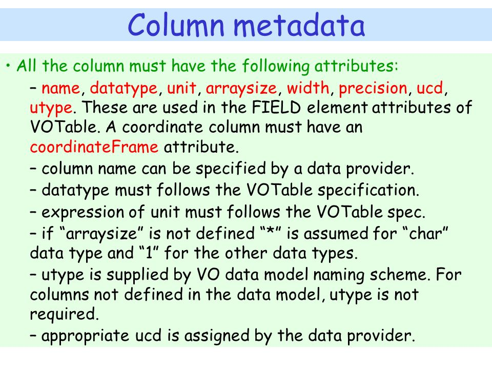 Column metadata All the column must have the following attributes: – name, datatype, unit, arraysize, width, precision, ucd, utype.