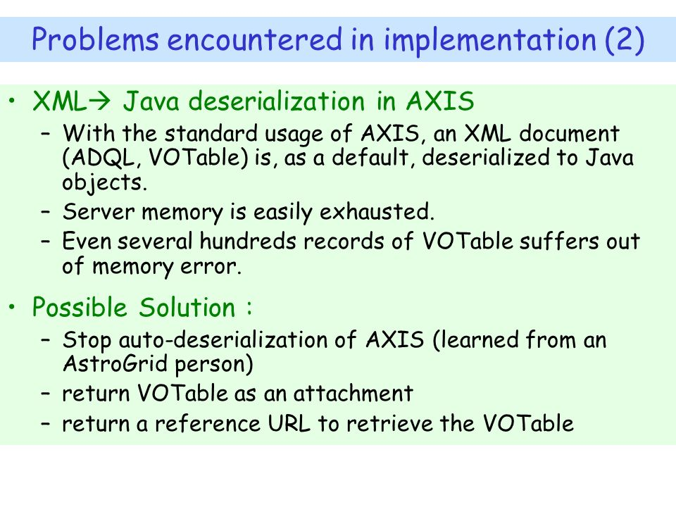 Problems encountered in implementation (2) XML Java deserialization in AXIS –With the standard usage of AXIS, an XML document (ADQL, VOTable) is, as a default, deserialized to Java objects.