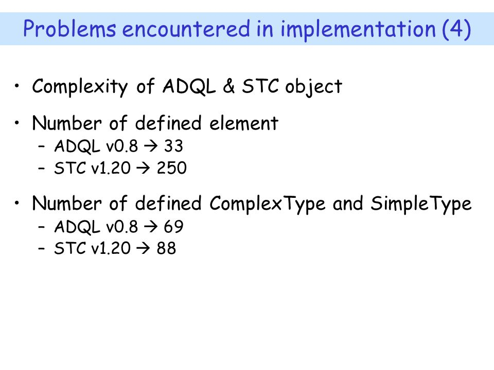 Complexity of ADQL & STC object Number of defined element –ADQL v0.8 33 –STC v1.20 250 Number of defined ComplexType and SimpleType –ADQL v0.8 69 –STC v1.20 88 Problems encountered in implementation (4)