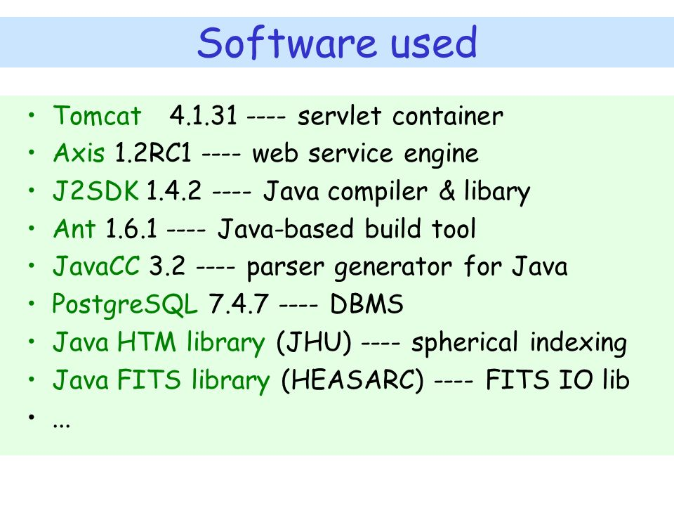 Software used Tomcat 4.1.31 ---- servlet container Axis 1.2RC1 ---- web service engine J2SDK 1.4.2 ---- Java compiler & libary Ant 1.6.1 ---- Java-based build tool JavaCC 3.2 ---- parser generator for Java PostgreSQL 7.4.7 ---- DBMS Java HTM library (JHU) ---- spherical indexing Java FITS library (HEASARC) ---- FITS IO lib...