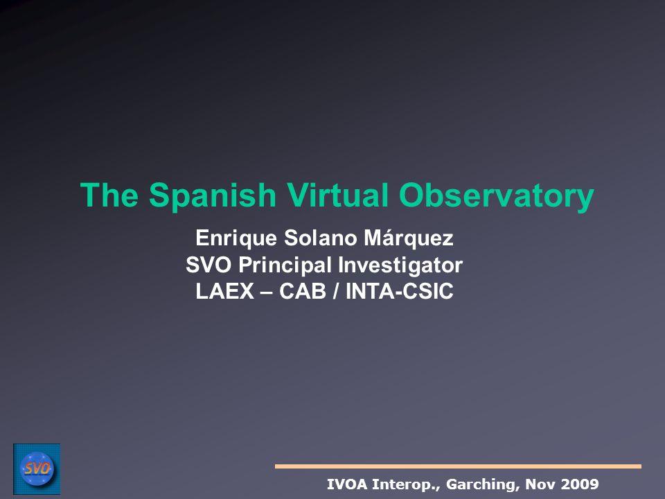 Enrique Solano Márquez SVO Principal Investigator LAEX – CAB / INTA-CSIC The Spanish Virtual Observatory IVOA Interop., Garching, Nov 2009