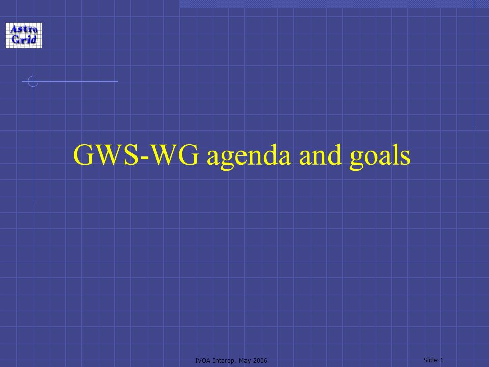 IVOA Interop, May 2006 Slide 1 GWS-WG agenda and goals