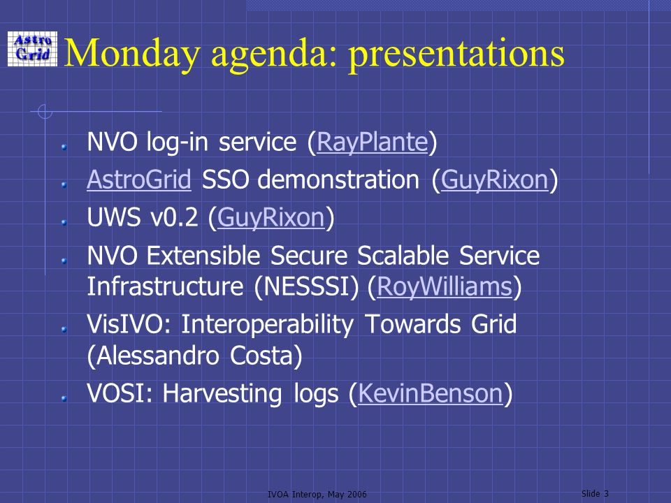 IVOA Interop, May 2006 Slide 3 Monday agenda: presentations NVO log-in service (RayPlante)RayPlante AstroGridAstroGrid SSO demonstration (GuyRixon)GuyRixon UWS v0.2 (GuyRixon)GuyRixon NVO Extensible Secure Scalable Service Infrastructure (NESSSI) (RoyWilliams)RoyWilliams VisIVO: Interoperability Towards Grid (Alessandro Costa) VOSI: Harvesting logs (KevinBenson)KevinBenson