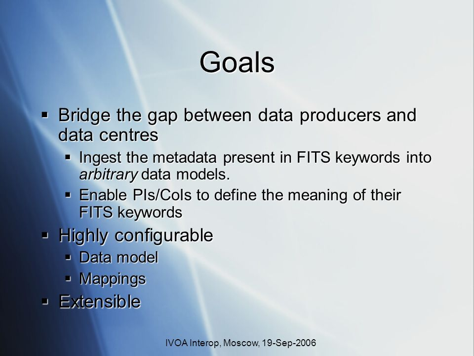 IVOA Interop, Moscow, 19-Sep-2006 Goals Bridge the gap between data producers and data centres Bridge the gap between data producers and data centres Ingest the metadata present in FITS keywords into arbitrary data models.