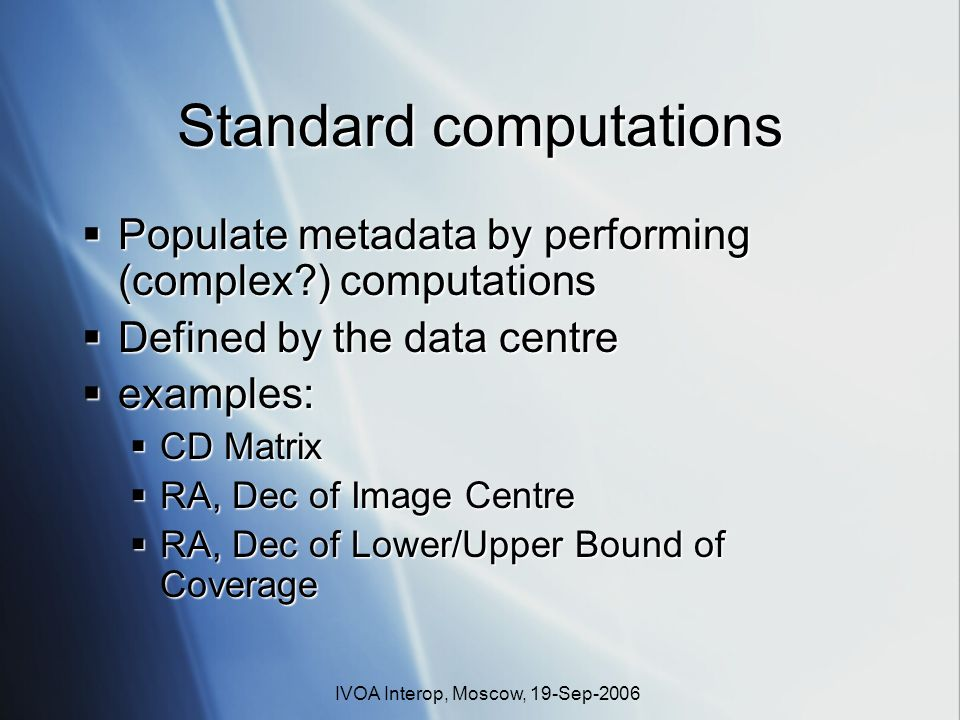 IVOA Interop, Moscow, 19-Sep-2006 Standard computations Populate metadata by performing (complex?) computations Populate metadata by performing (compl
