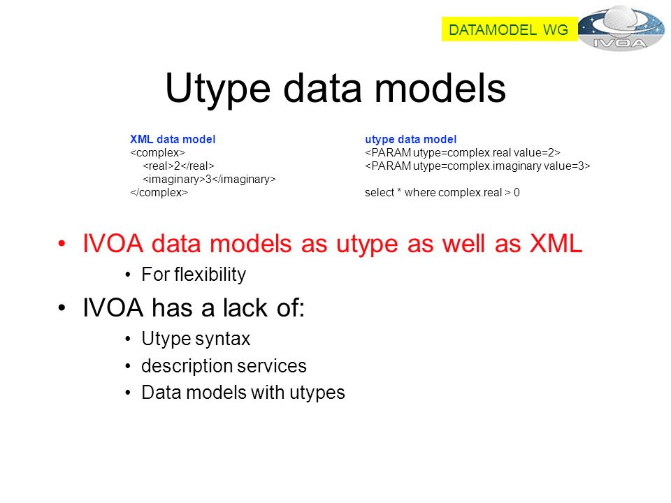 Utype data models XML data model 2 3 utype data model select * where complex.real > 0 IVOA data models as utype as well as XML For flexibility IVOA has a lack of: Utype syntax description services Data models with utypes DATAMODEL WG